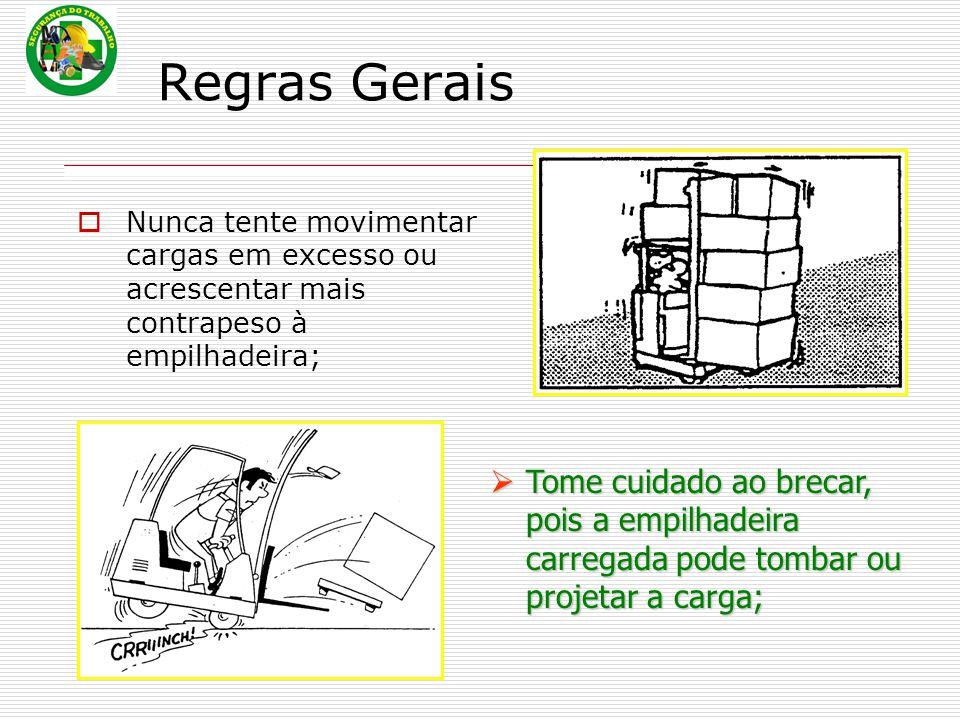Regras Gerais Nunca tente movimentar cargas em excesso ou acrescentar mais contrapeso à empilhadeira;