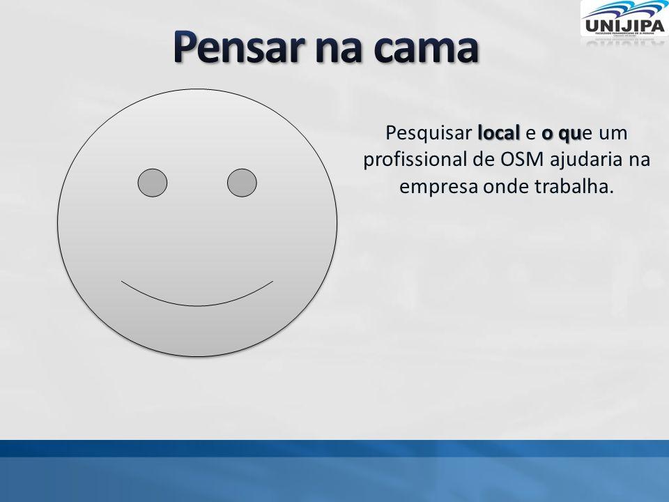 Pensar na cama Pesquisar local e o que um profissional de OSM ajudaria na empresa onde trabalha.