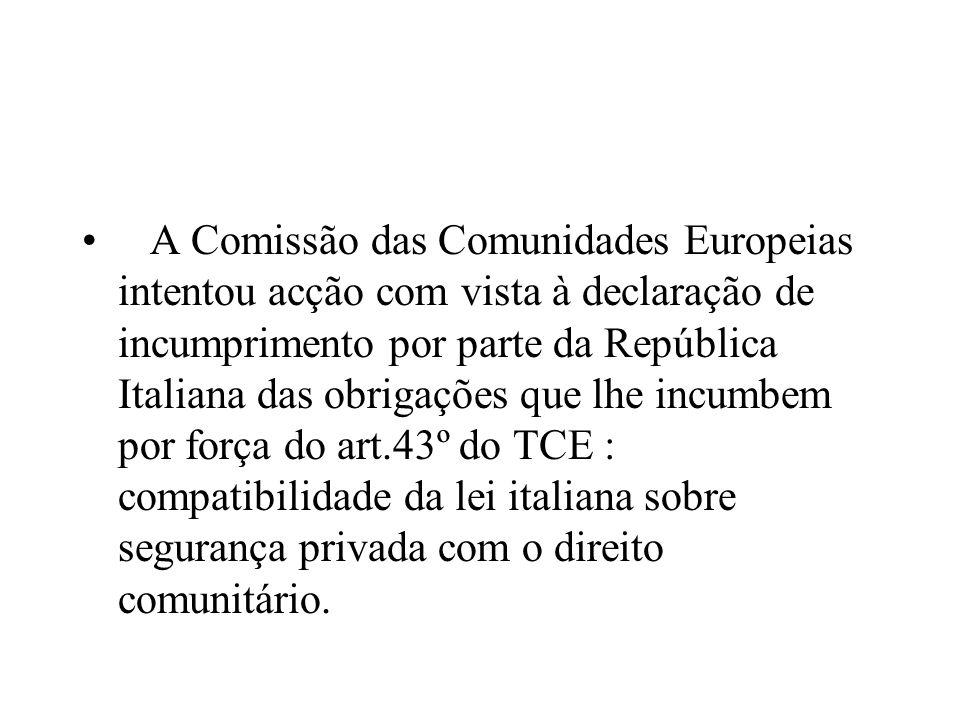 A Comissão das Comunidades Europeias intentou acção com vista à declaração de incumprimento por parte da República Italiana das obrigações que lhe incumbem por força do art.43º do TCE : compatibilidade da lei italiana sobre segurança privada com o direito comunitário.