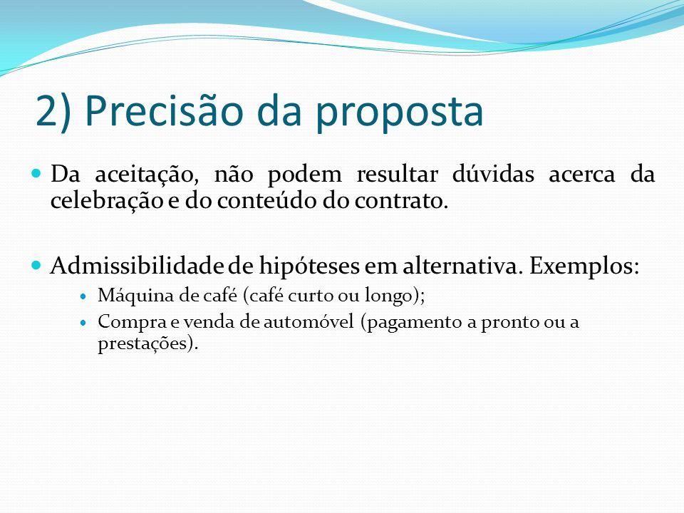 2) Precisão da proposta Da aceitação, não podem resultar dúvidas acerca da celebração e do conteúdo do contrato.