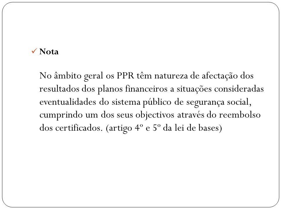 Nota No âmbito geral os PPR têm natureza de afectação dos resultados dos planos financeiros a situações consideradas eventualidades do sistema público de segurança social, cumprindo um dos seus objectivos através do reembolso dos certificados.