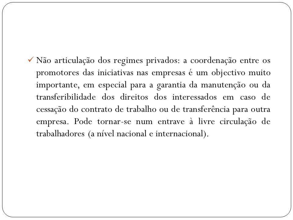 Não articulação dos regimes privados: a coordenação entre os promotores das iniciativas nas empresas é um objectivo muito importante, em especial para a garantia da manutenção ou da transferibilidade dos direitos dos interessados em caso de cessação do contrato de trabalho ou de transferência para outra empresa.