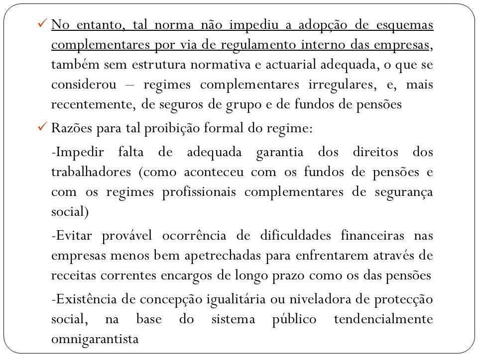 No entanto, tal norma não impediu a adopção de esquemas complementares por via de regulamento interno das empresas, também sem estrutura normativa e actuarial adequada, o que se considerou – regimes complementares irregulares, e, mais recentemente, de seguros de grupo e de fundos de pensões