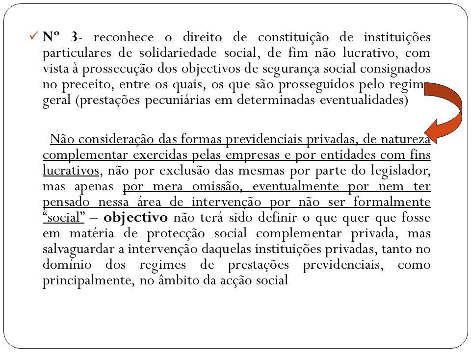 Nº 3- reconhece o direito de constituição de instituições particulares de solidariedade social, de fim não lucrativo, com vista à prossecução dos objectivos de segurança social consignados no preceito, entre os quais, os que são prosseguidos pelo regime geral (prestações pecuniárias em determinadas eventualidades)