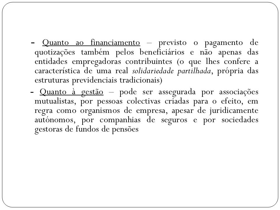 - Quanto ao financiamento – previsto o pagamento de quotizações também pelos beneficiários e não apenas das entidades empregadoras contribuintes (o que lhes confere a característica de uma real solidariedade partilhada, própria das estruturas previdenciais tradicionais)