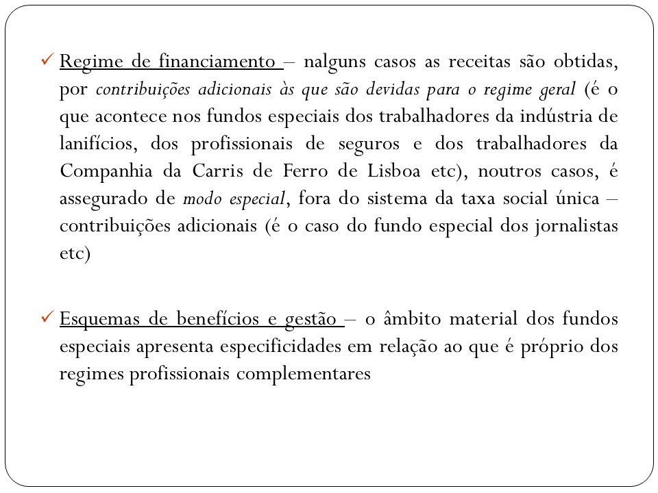 Regime de financiamento – nalguns casos as receitas são obtidas, por contribuições adicionais às que são devidas para o regime geral (é o que acontece nos fundos especiais dos trabalhadores da indústria de lanifícios, dos profissionais de seguros e dos trabalhadores da Companhia da Carris de Ferro de Lisboa etc), noutros casos, é assegurado de modo especial, fora do sistema da taxa social única – contribuições adicionais (é o caso do fundo especial dos jornalistas etc)