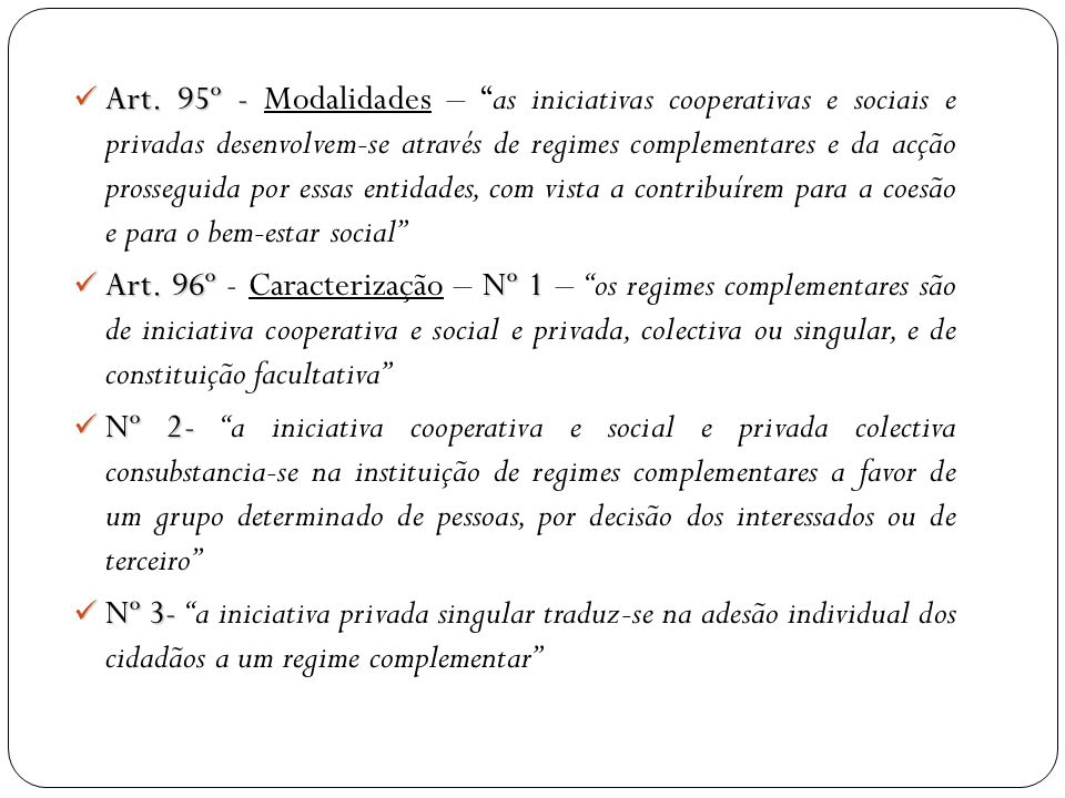 Art. 95º - Modalidades – as iniciativas cooperativas e sociais e privadas desenvolvem-se através de regimes complementares e da acção prosseguida por essas entidades, com vista a contribuírem para a coesão e para o bem-estar social
