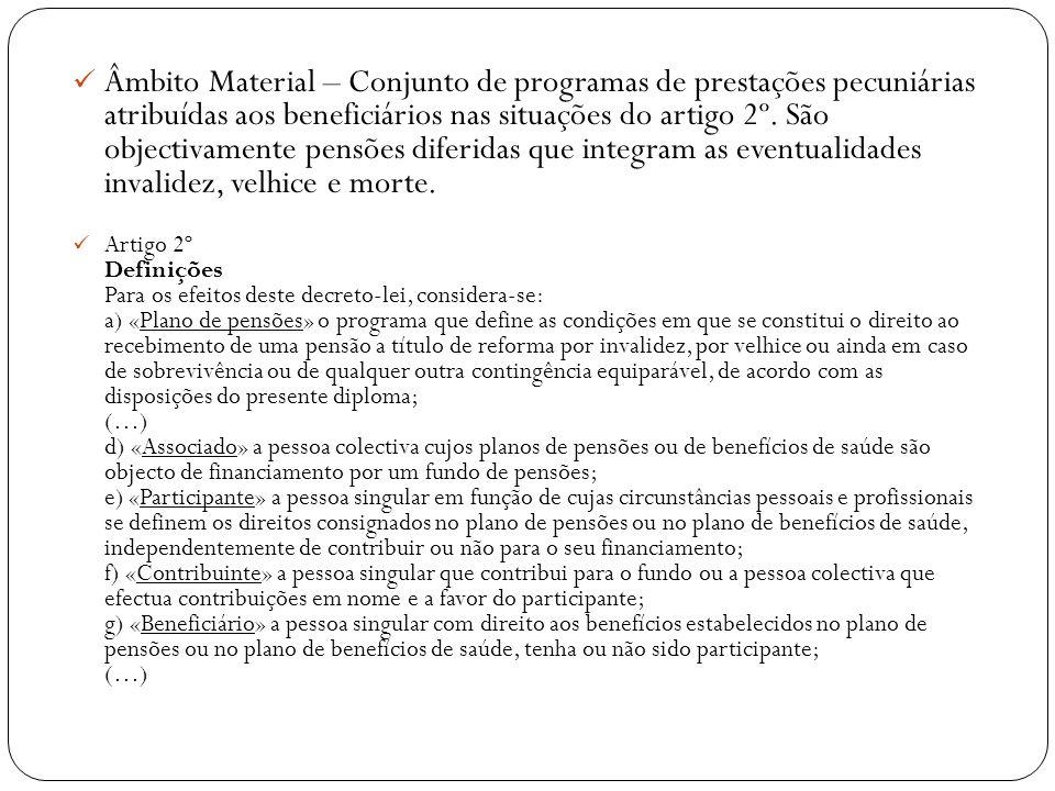 Âmbito Material – Conjunto de programas de prestações pecuniárias atribuídas aos beneficiários nas situações do artigo 2º. São objectivamente pensões diferidas que integram as eventualidades invalidez, velhice e morte.