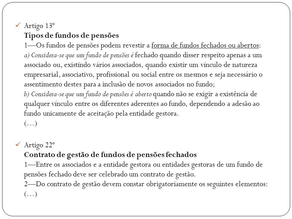 Artigo 13º Tipos de fundos de pensões 1—Os fundos de pensões podem revestir a forma de fundos fechados ou abertos: a) Considera-se que um fundo de pensões é fechado quando disser respeito apenas a um associado ou, existindo vários associados, quando existir um vínculo de natureza empresarial, associativo, profissional ou social entre os mesmos e seja necessário o assentimento destes para a inclusão de novos associados no fundo; b) Considera-se que um fundo de pensões é aberto quando não se exigir a existência de qualquer vínculo entre os diferentes aderentes ao fundo, dependendo a adesão ao fundo unicamente de aceitação pela entidade gestora. (…)
