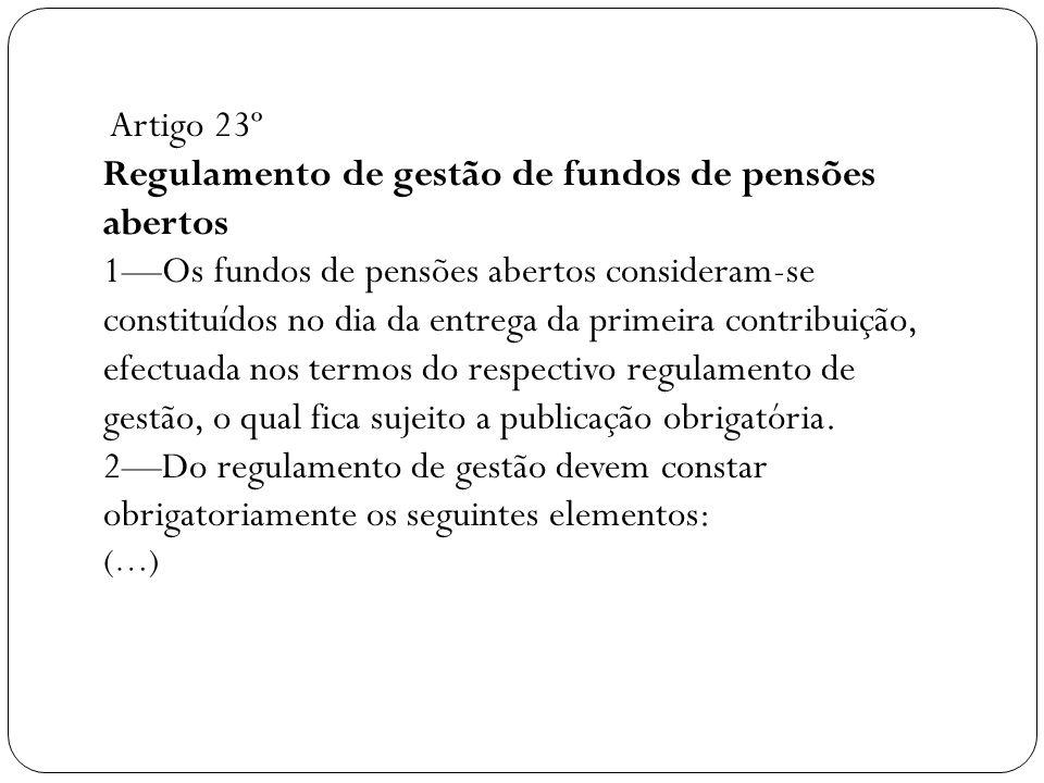 Artigo 23º Regulamento de gestão de fundos de pensões abertos 1—Os fundos de pensões abertos consideram-se constituídos no dia da entrega da primeira contribuição, efectuada nos termos do respectivo regulamento de gestão, o qual fica sujeito a publicação obrigatória.