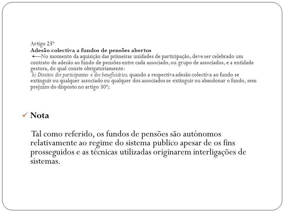 Artigo 25º Adesão colectiva a fundos de pensões abertos 4—No momento da aquisição das primeiras unidades de participação, deve ser celebrado um contrato de adesão ao fundo de pensões entre cada associado, ou grupo de associados, e a entidade gestora, do qual conste obrigatoriamente: h) Direitos dos participantes e dos beneficiários, quando a respectiva adesão colectiva ao fundo se extinguir ou qualquer associado ou qualquer dos associados se extinguir ou abandonar o fundo, sem prejuízo do disposto no artigo 30º;