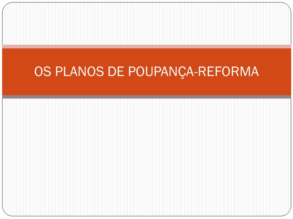 OS PLANOS DE POUPANÇA-REFORMA