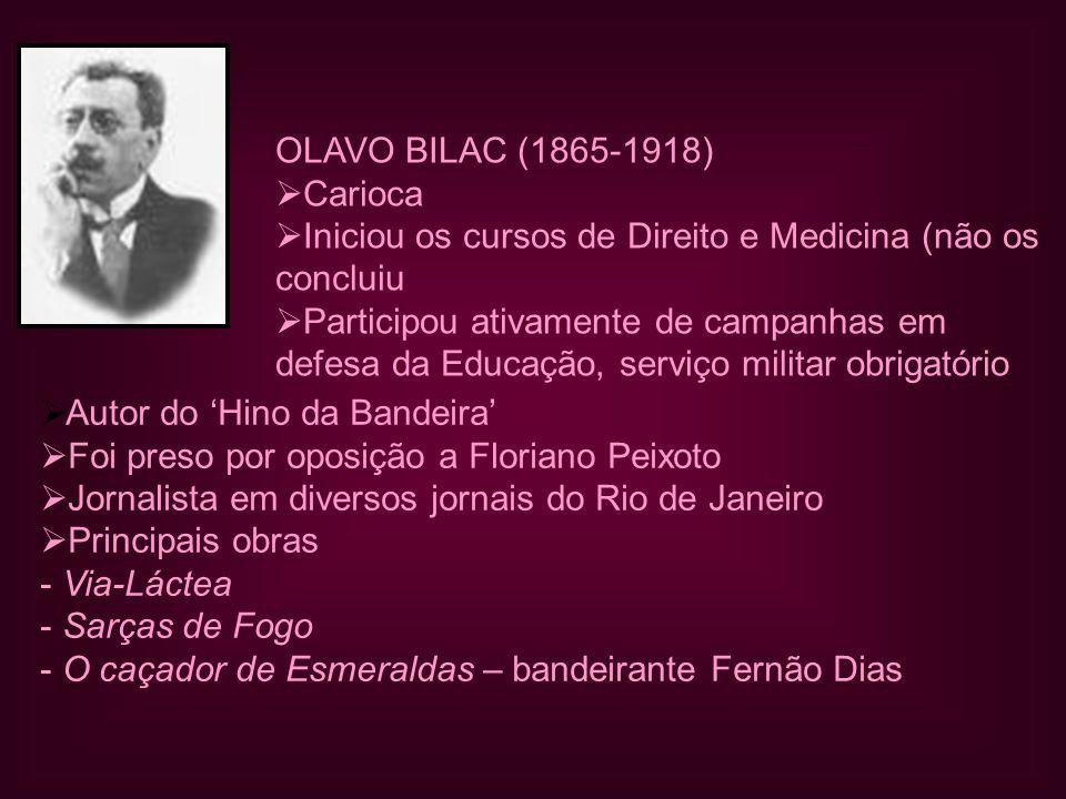 OLAVO BILAC (1865-1918) Carioca. Iniciou os cursos de Direito e Medicina (não os. concluiu. Participou ativamente de campanhas em.
