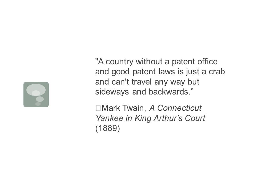 A country without a patent office and good patent laws is just a crab and can t travel any way but sideways and backwards. Mark Twain, A Connecticut Yankee in King Arthur s Court (1889)