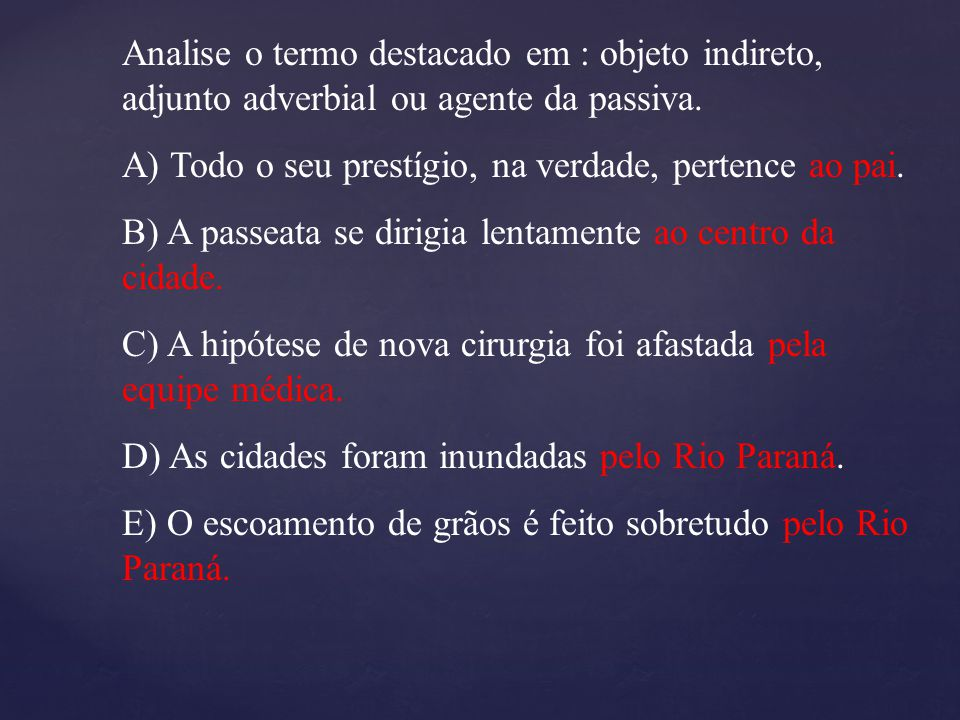 Analise o termo destacado em : objeto indireto, adjunto adverbial ou agente da passiva.