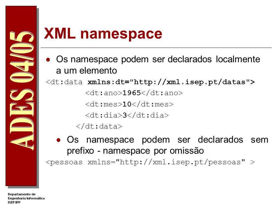 XML namespace Os namespace podem ser declarados localmente a um elemento. <dt:data xmlns:dt= http://xml.isep.pt/datas >