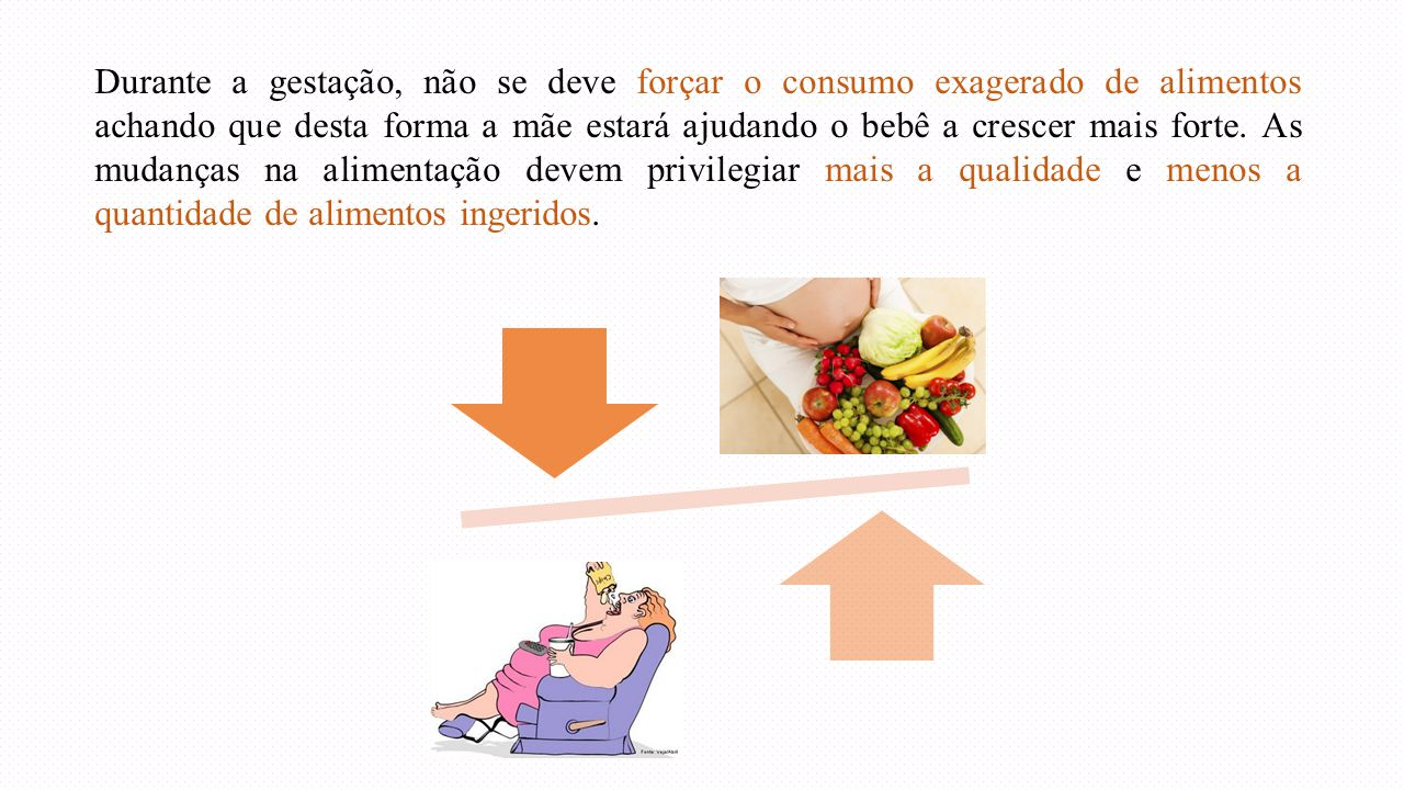 Durante a gestação, não se deve forçar o consumo exagerado de alimentos achando que desta forma a mãe estará ajudando o bebê a crescer mais forte.