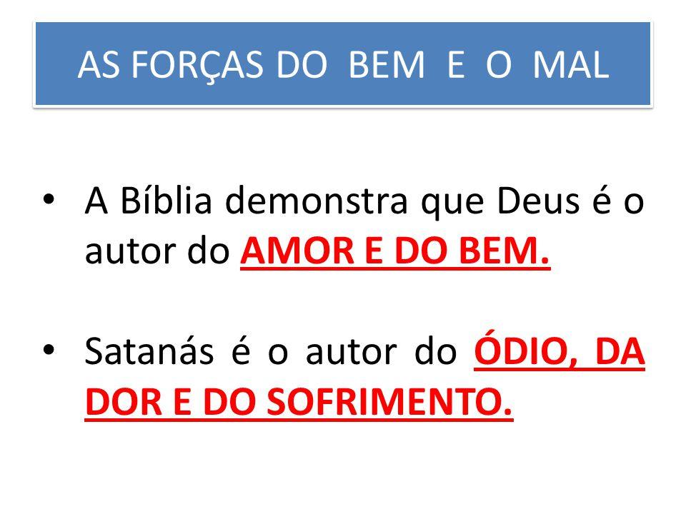 AS FORÇAS DO BEM E O MAL A Bíblia demonstra que Deus é o autor do AMOR E DO BEM.