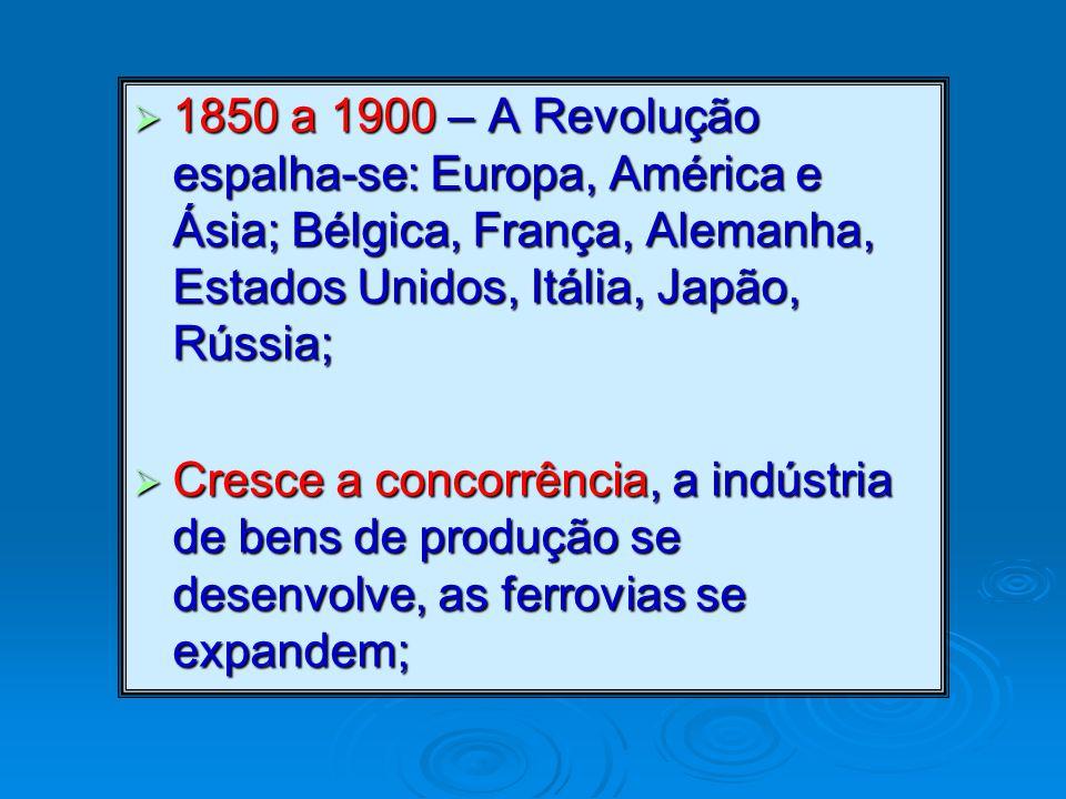 1850 a 1900 – A Revolução espalha-se: Europa, América e Ásia; Bélgica, França, Alemanha, Estados Unidos, Itália, Japão, Rússia;