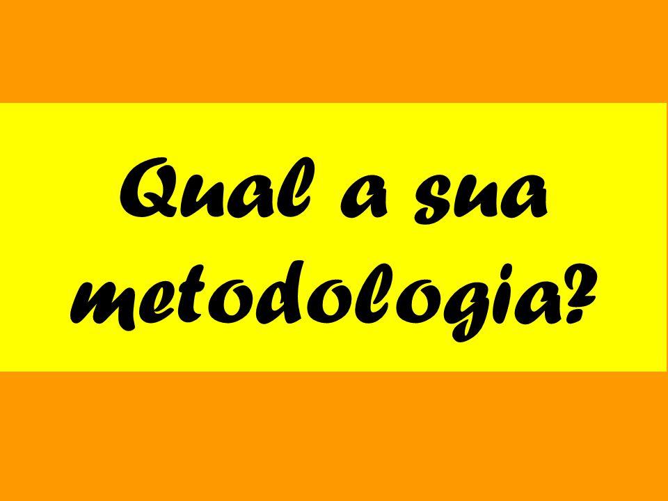 Qual a sua metodologia