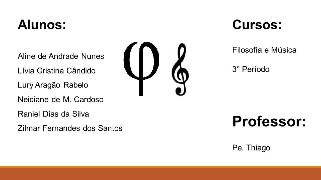 Professor: Alunos: Cursos: Filosofia e Música Aline de Andrade Nunes