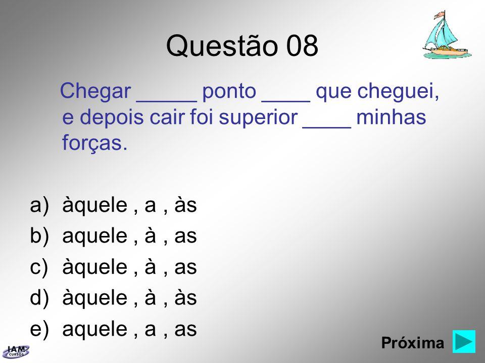 Questão 08 Chegar _____ ponto ____ que cheguei, e depois cair foi superior ____ minhas forças. àquele , a , às.