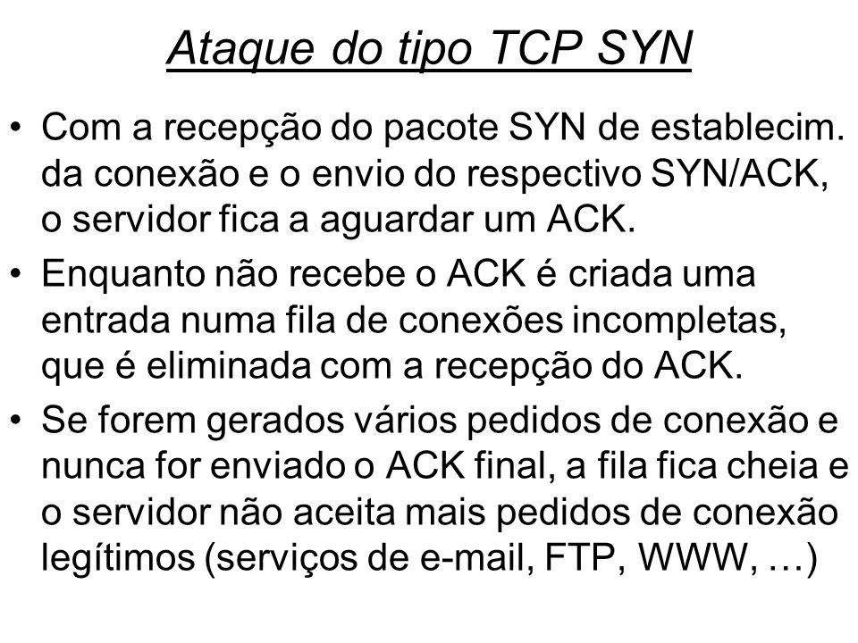 Ataque do tipo TCP SYN Com a recepção do pacote SYN de establecim. da conexão e o envio do respectivo SYN/ACK, o servidor fica a aguardar um ACK.