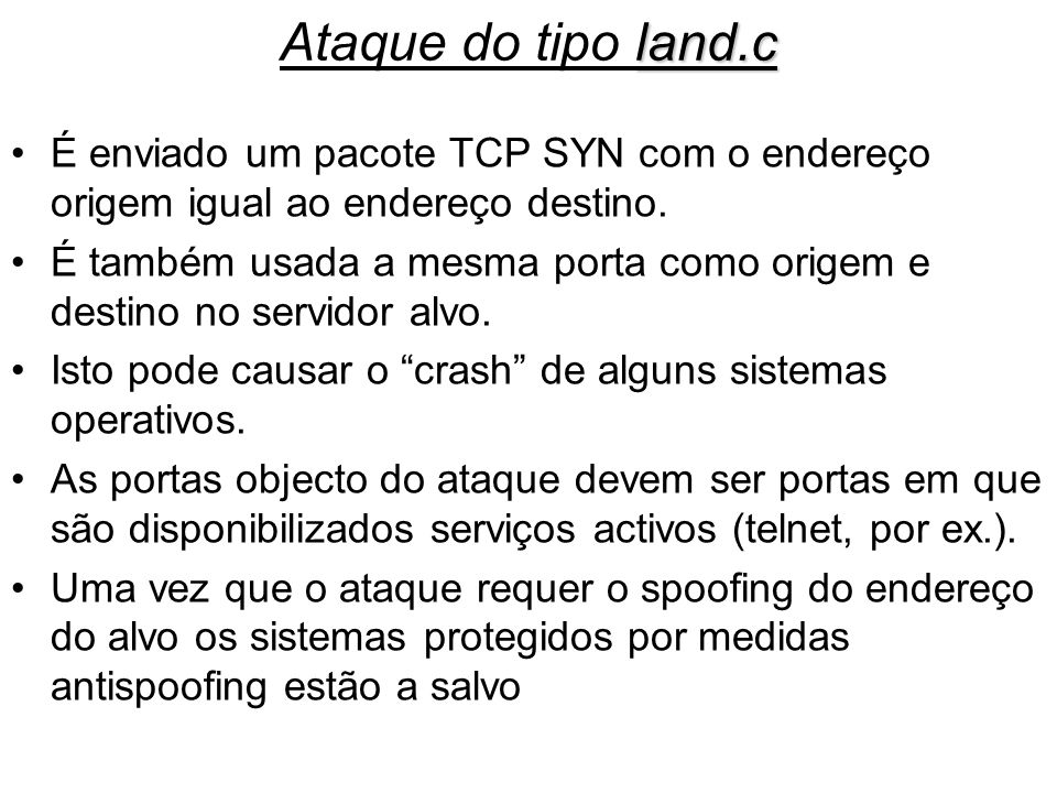 Ataque do tipo land.cÉ enviado um pacote TCP SYN com o endereço origem igual ao endereço destino.