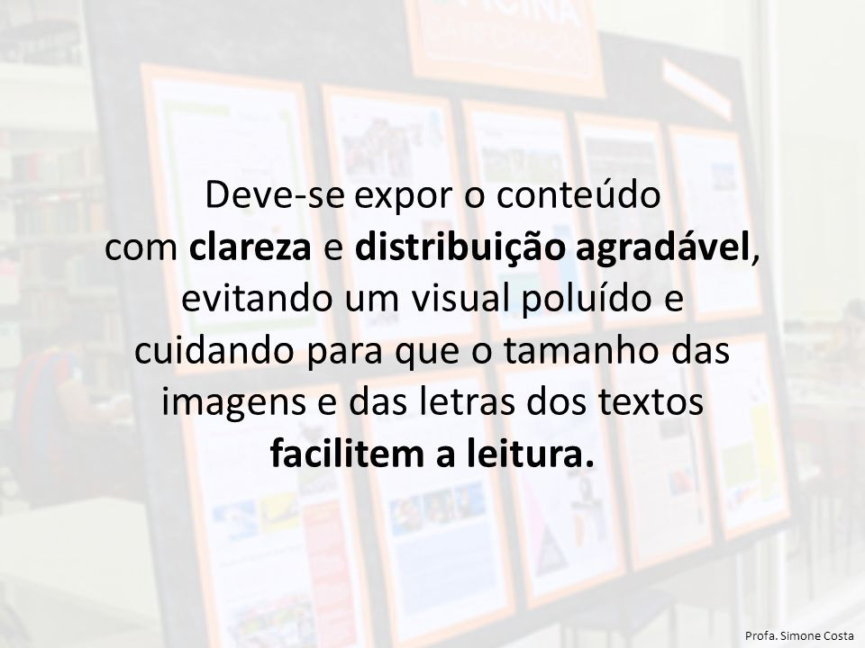 Deve-se expor o conteúdo com clareza e distribuição agradável, evitando um visual poluído e cuidando para que o tamanho das imagens e das letras dos textos facilitem a leitura.
