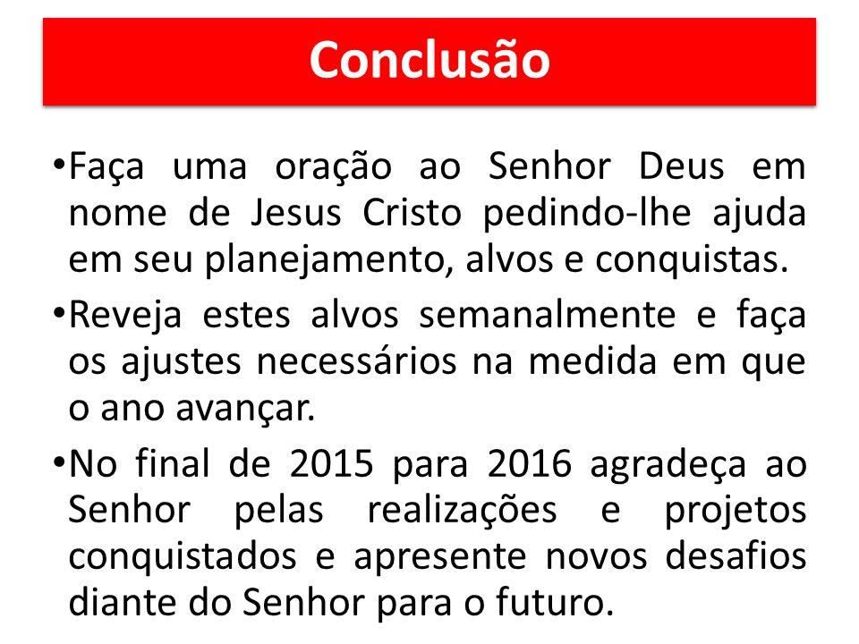 Conclusão Faça uma oração ao Senhor Deus em nome de Jesus Cristo pedindo-lhe ajuda em seu planejamento, alvos e conquistas.