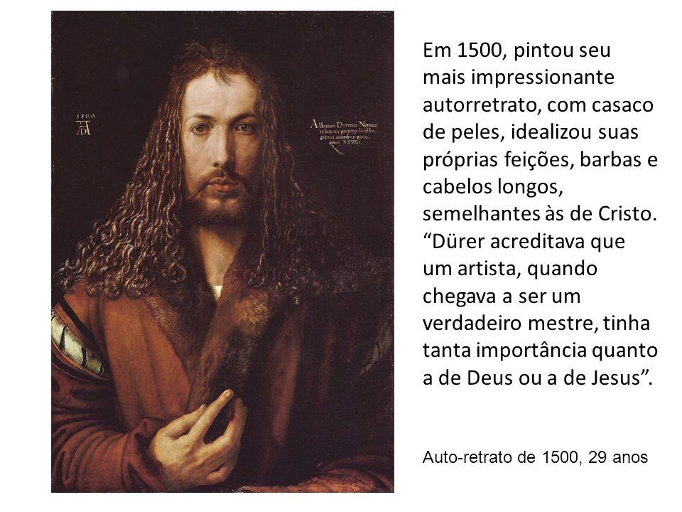 Em 1500, pintou seu mais impressionante autorretrato, com casaco de peles, idealizou suas próprias feições, barbas e cabelos longos, semelhantes às de Cristo. Dürer acreditava que um artista, quando chegava a ser um verdadeiro mestre, tinha tanta importância quanto a de Deus ou a de Jesus .