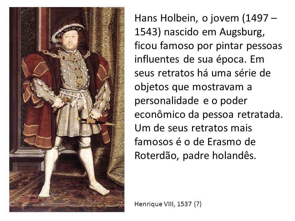 Hans Holbein, o jovem (1497 – 1543) nascido em Augsburg, ficou famoso por pintar pessoas influentes de sua época. Em seus retratos há uma série de objetos que mostravam a personalidade e o poder econômico da pessoa retratada. Um de seus retratos mais famosos é o de Erasmo de Roterdão, padre holandês.