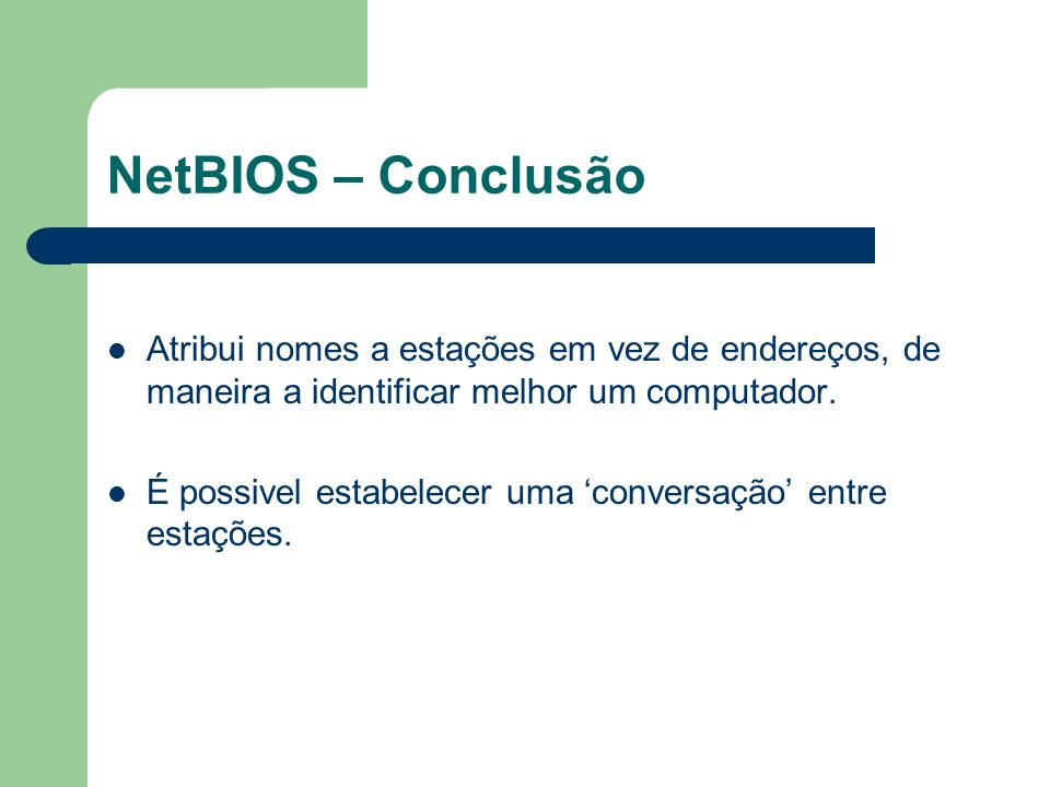 NetBIOS – Conclusão Atribui nomes a estações em vez de endereços, de maneira a identificar melhor um computador.