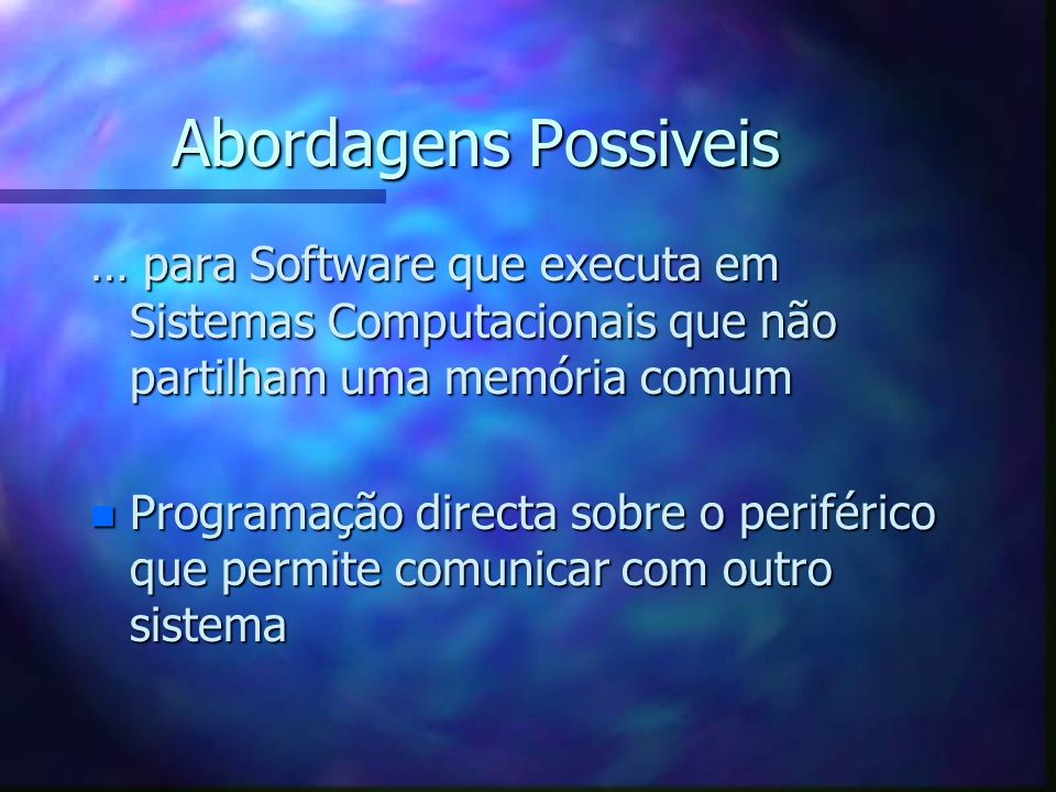 Abordagens Possiveis … para Software que executa em Sistemas Computacionais que não partilham uma memória comum.