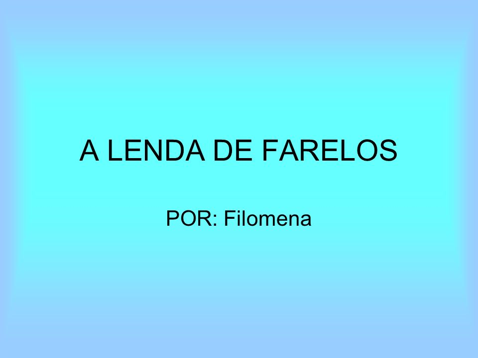 A LENDA DE FARELOS POR: Filomena