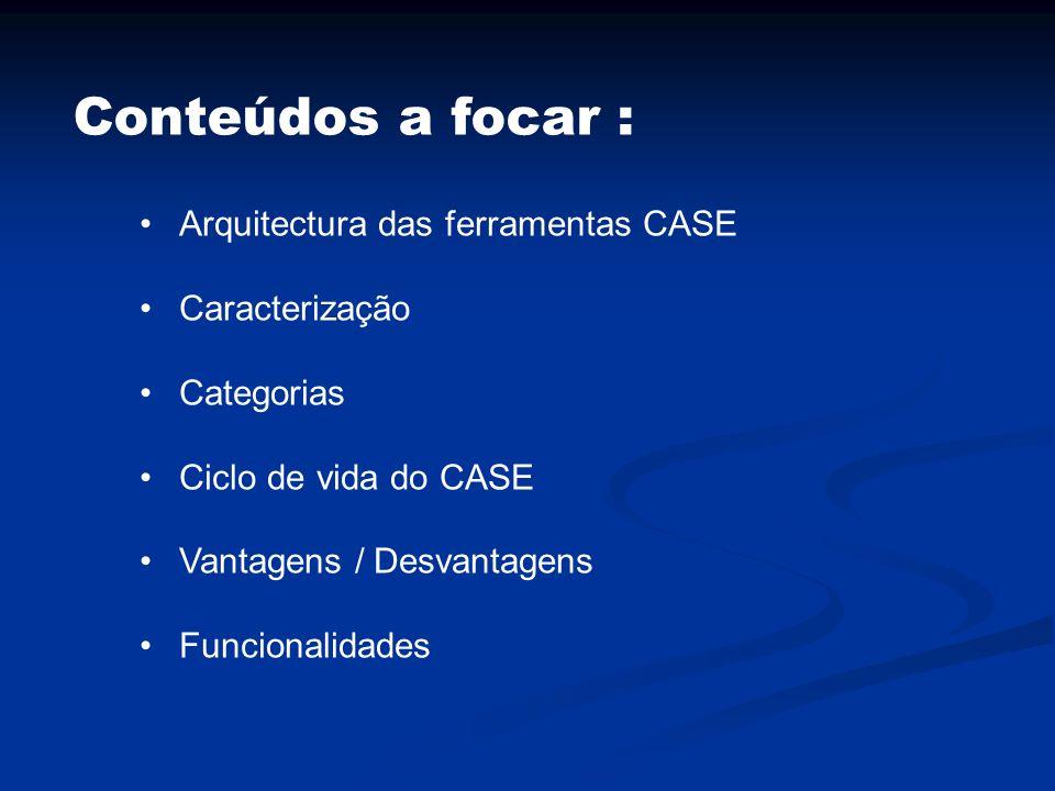 Conteúdos a focar : Arquitectura das ferramentas CASE Caracterização