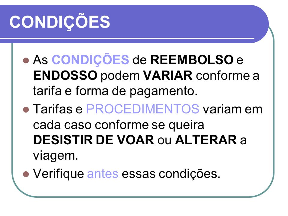 CONDIÇÕESAs CONDIÇÕES de REEMBOLSO e ENDOSSO podem VARIAR conforme a tarifa e forma de pagamento.