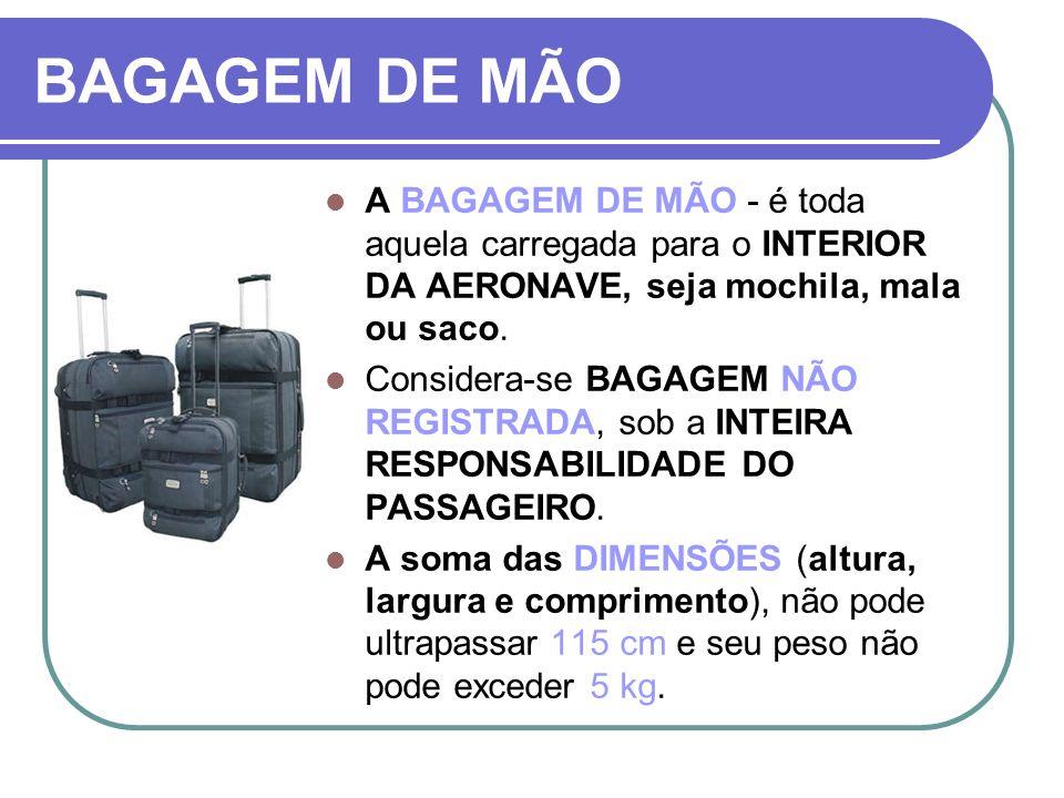 BAGAGEM DE MÃOA BAGAGEM DE MÃO - é toda aquela carregada para o INTERIOR DA AERONAVE, seja mochila, mala ou saco.