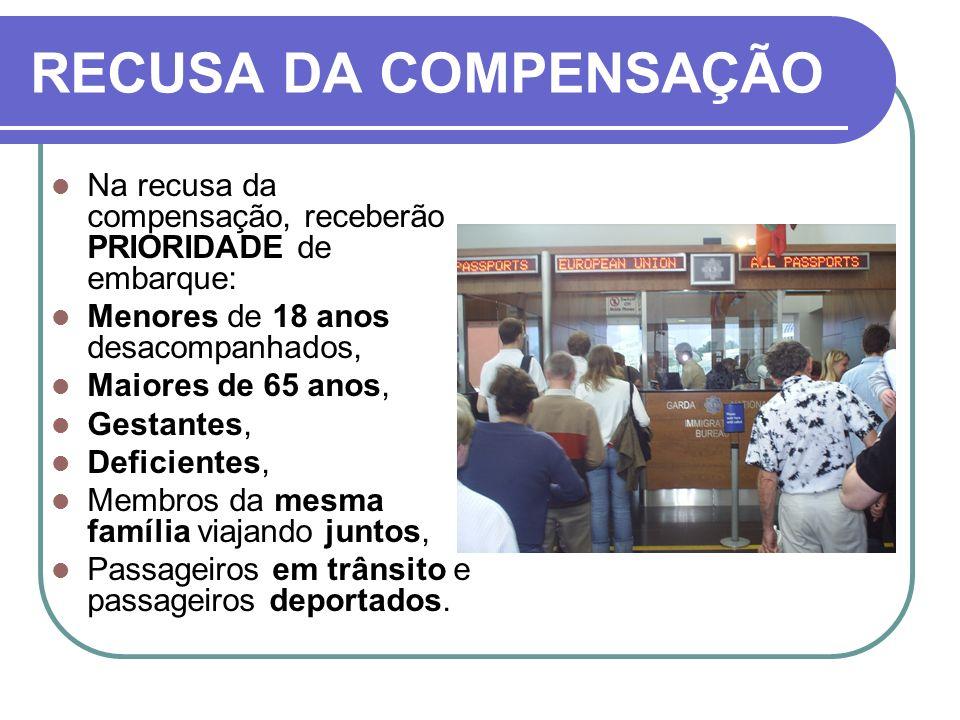 RECUSA DA COMPENSAÇÃO Na recusa da compensação, receberão PRIORIDADE de embarque: Menores de 18 anos desacompanhados,