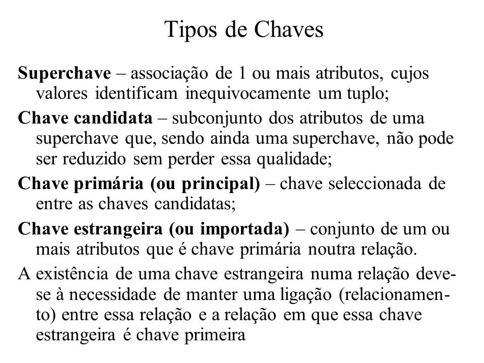 Tipos de Chaves Superchave – associação de 1 ou mais atributos, cujos valores identificam inequivocamente um tuplo;