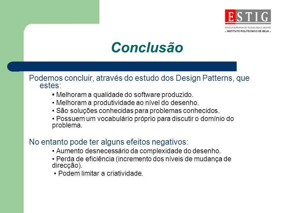 Conclusão Podemos concluir, através do estudo dos Design Patterns, que estes: • Melhoram a qualidade do software produzido.