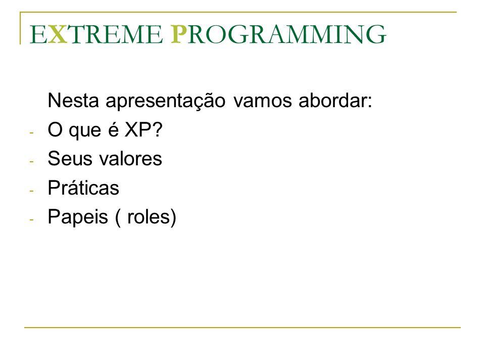 EXTREME PROGRAMMING Nesta apresentação vamos abordar: O que é XP