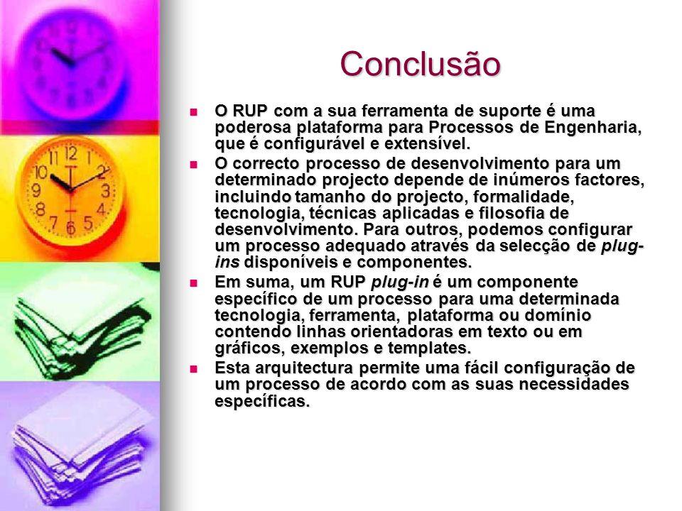 Conclusão O RUP com a sua ferramenta de suporte é uma poderosa plataforma para Processos de Engenharia, que é configurável e extensível.