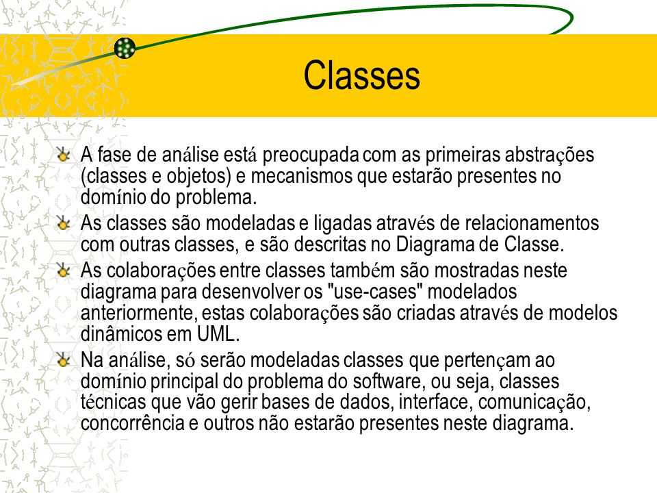 Classes A fase de análise está preocupada com as primeiras abstrações (classes e objetos) e mecanismos que estarão presentes no domínio do problema.