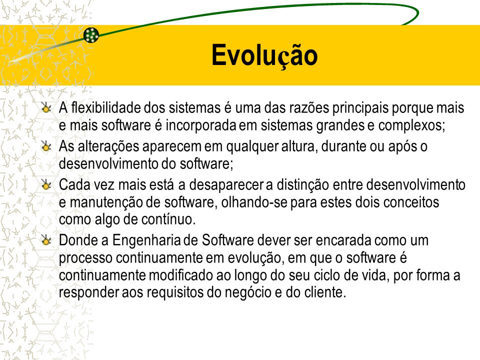 Evolução A flexibilidade dos sistemas é uma das razões principais porque mais e mais software é incorporada em sistemas grandes e complexos;