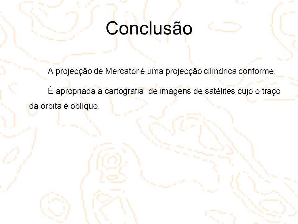 Conclusão A projecção de Mercator é uma projecção cilíndrica conforme.