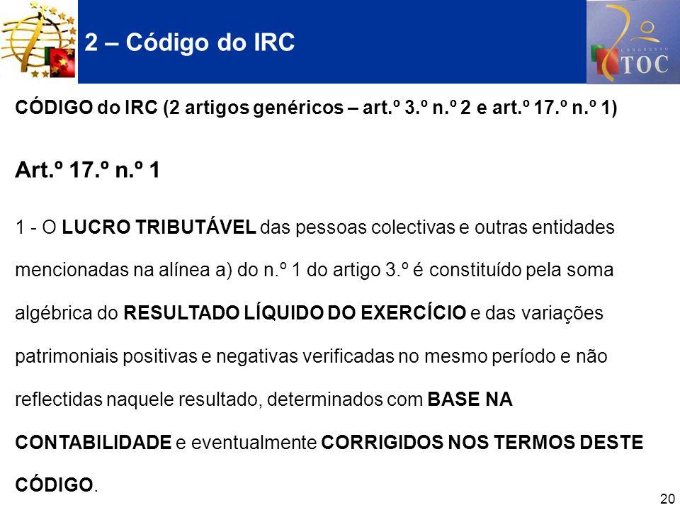 2 – Código do IRC CÓDIGO do IRC (2 artigos genéricos – art.º 3.º n.º 2 e art.º 17.º n.º 1) Art.º 17.º n.º 1.