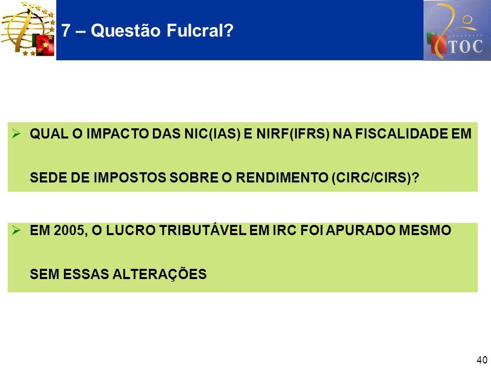 7 – Questão Fulcral QUAL O IMPACTO DAS NIC(IAS) E NIRF(IFRS) NA FISCALIDADE EM SEDE DE IMPOSTOS SOBRE O RENDIMENTO (CIRC/CIRS)