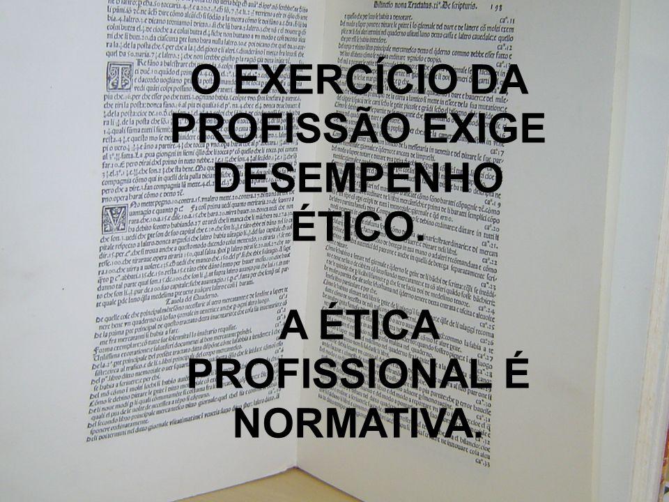 O EXERCÍCIO DA PROFISSÃO EXIGE DESEMPENHO ÉTICO.