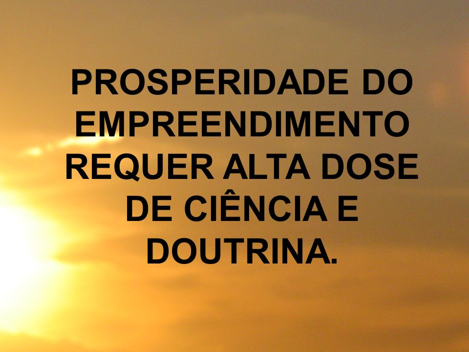 PROSPERIDADE DO EMPREENDIMENTO REQUER ALTA DOSE DE CIÊNCIA E DOUTRINA.